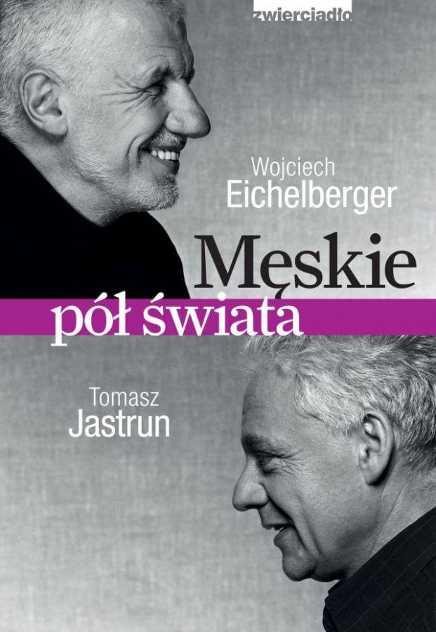 Męskie pół świata - Tomasz Jastrun, Wojciech Eichelberger